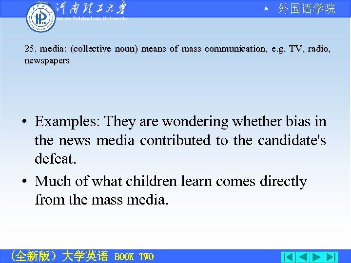 • 外国语学院 25. media: (collective noun) means of mass communication, e. g. TV,