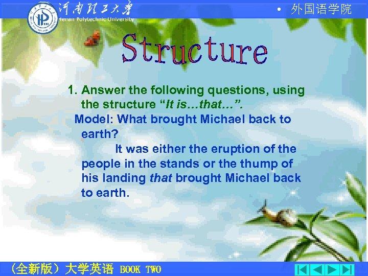"""• 外国语学院 1. Answer the following questions, using the structure """"It is…that…"""". Model:"""