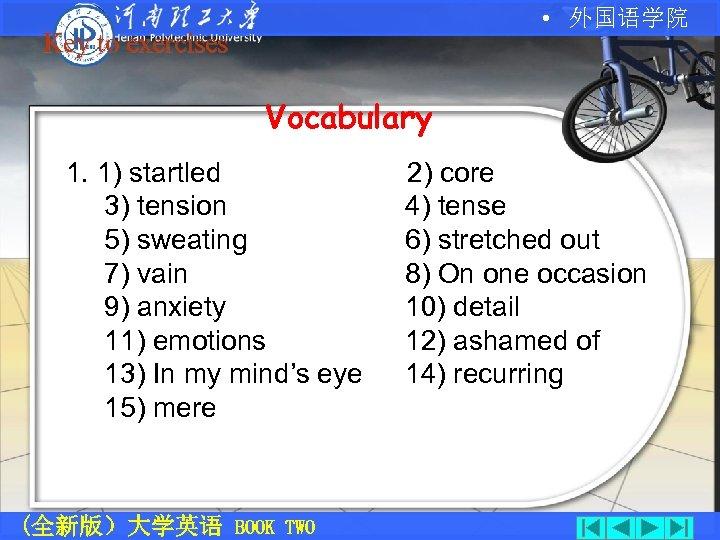 • 外国语学院 Key to exercises Vocabulary 1. 1) startled 3) tension 5) sweating