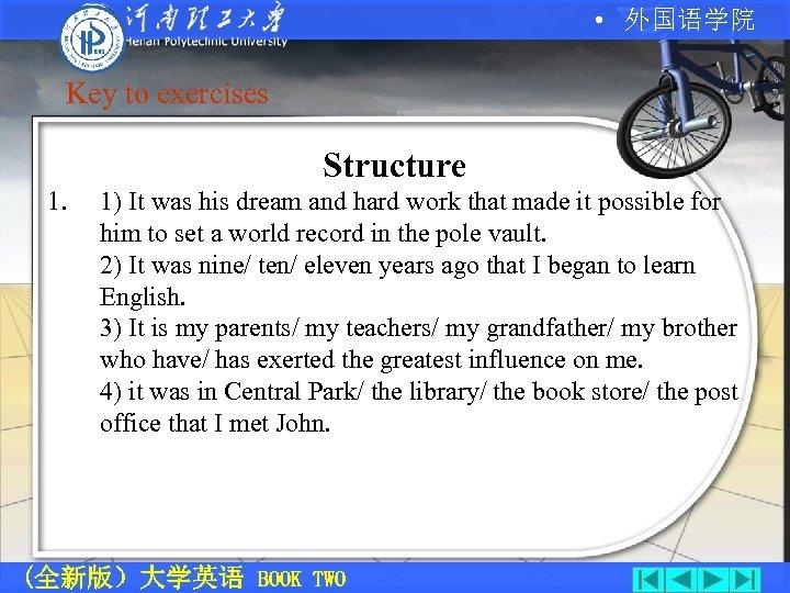• 外国语学院 Key to exercises Structure 1. 1) It was his dream and