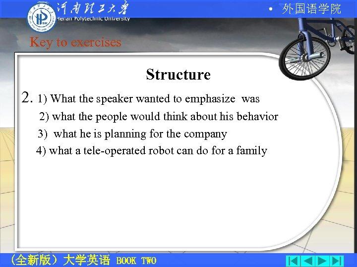 • 外国语学院 Key to exercises Structure 2. 1) What the speaker wanted to