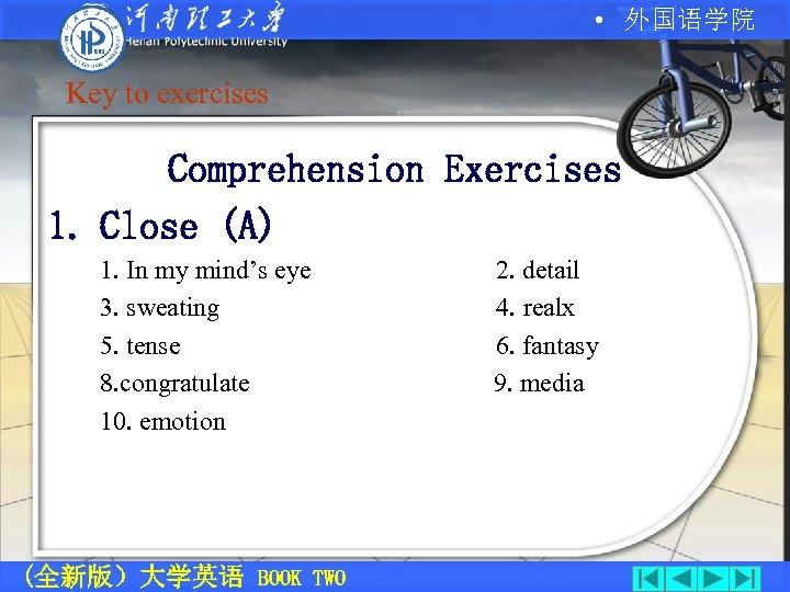 • 外国语学院 Key to exercises Comprehension Exercises 1. Close (A) 1. In my