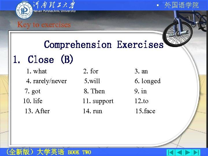 • 外国语学院 Key to exercises Comprehension Exercises 1. Close (B) 1. what 4.