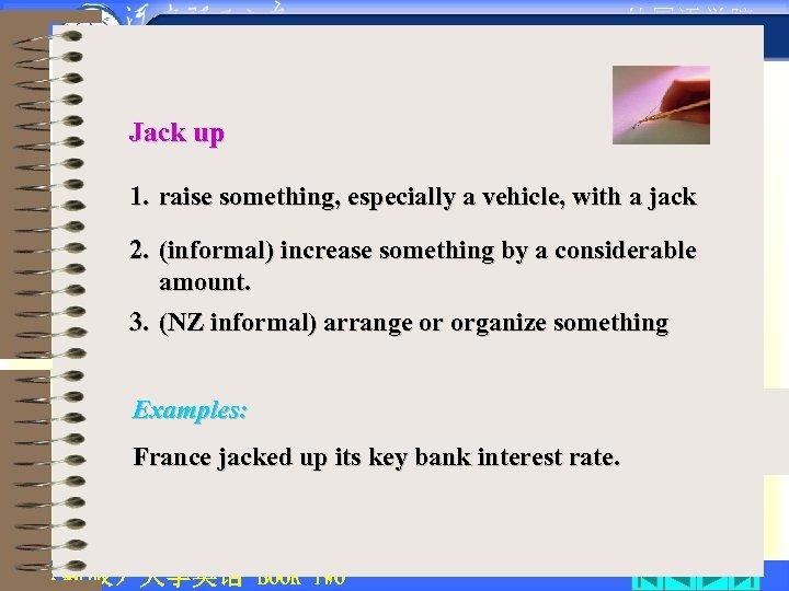 • 外国语学院 Jack up 1. raise something, especially a vehicle, with a jack
