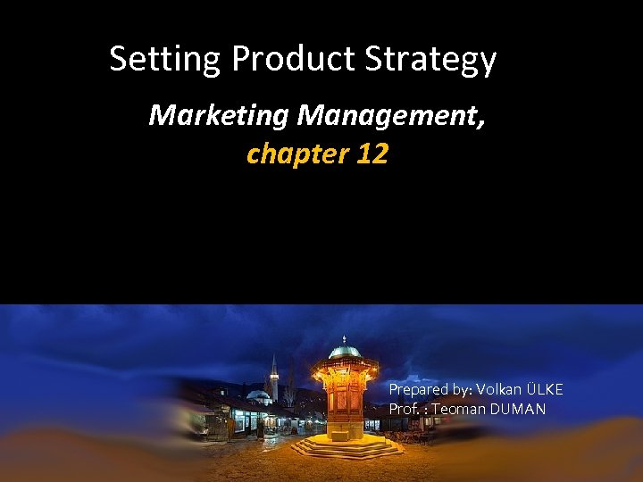 Setting Product Strategy Marketing Management, chapter 12 Prepared by: Volkan ÜLKE Prof. : Teoman