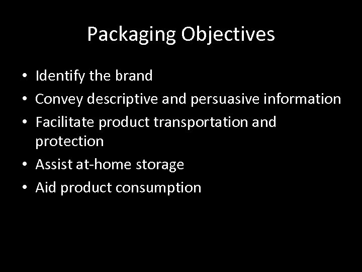 Packaging Objectives • Identify the brand • Convey descriptive and persuasive information • Facilitate