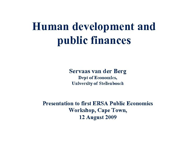 Human development and public finances Servaas van der Berg Dept of Economics, University of