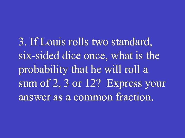 3. If Louis rolls two standard, six sided dice once, what is the probability