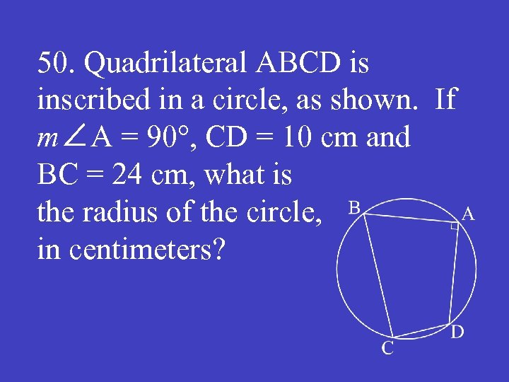 50. Quadrilateral ABCD is inscribed in a circle, as shown. If m∠A = 90°,