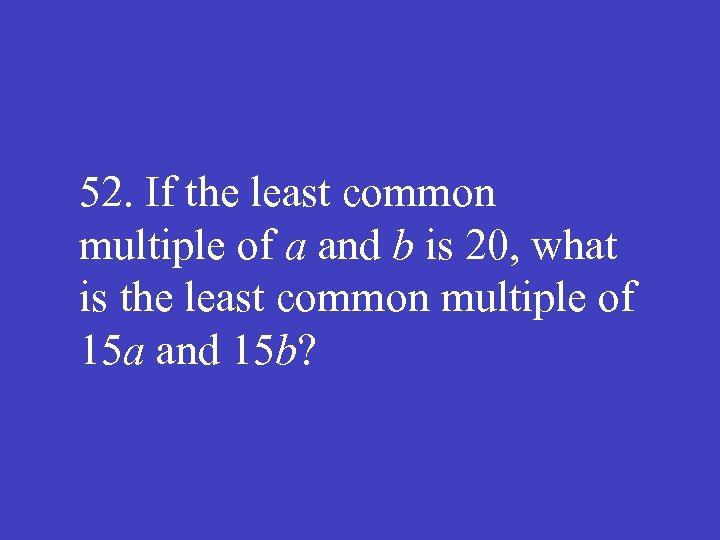 52. If the least common multiple of a and b is 20, what is