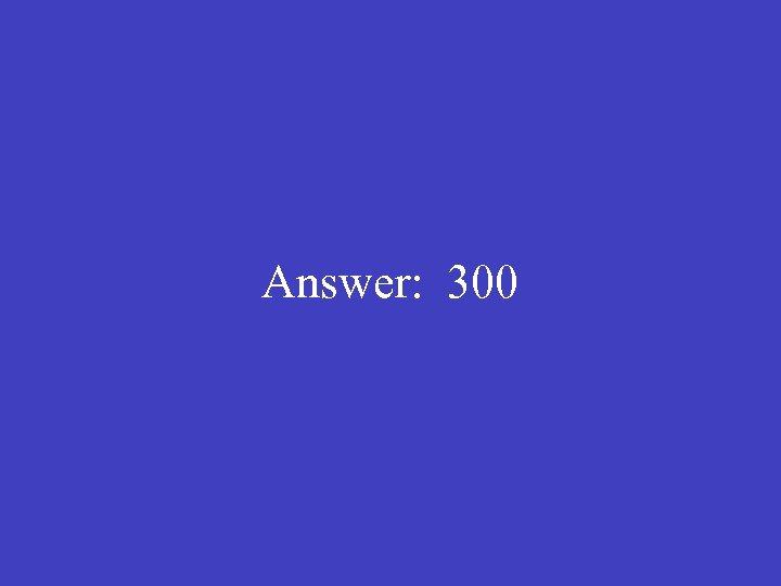 Answer: 300