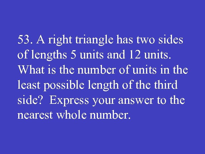 53. A right triangle has two sides of lengths 5 units and 12 units.