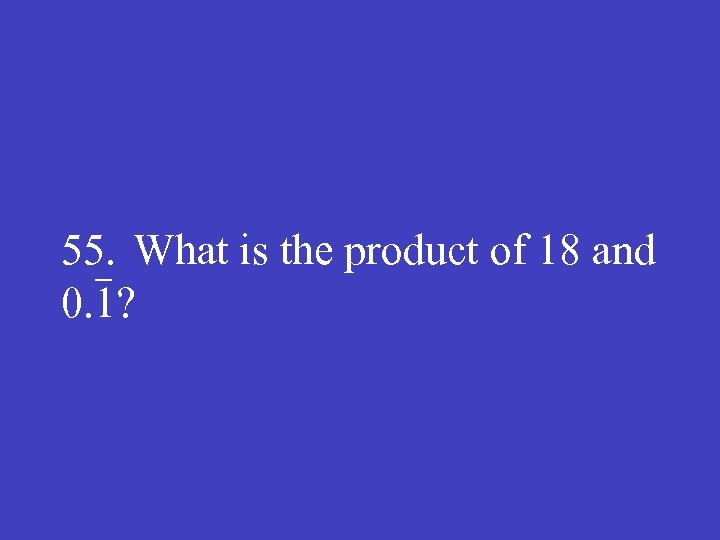 55. What is the product of 18 and 0. 1?