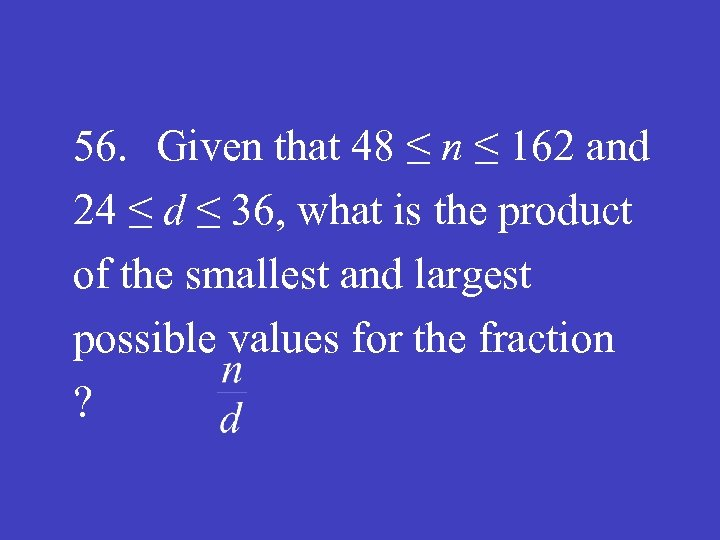 56. Given that 48 ≤ n ≤ 162 and 24 ≤ d ≤ 36,