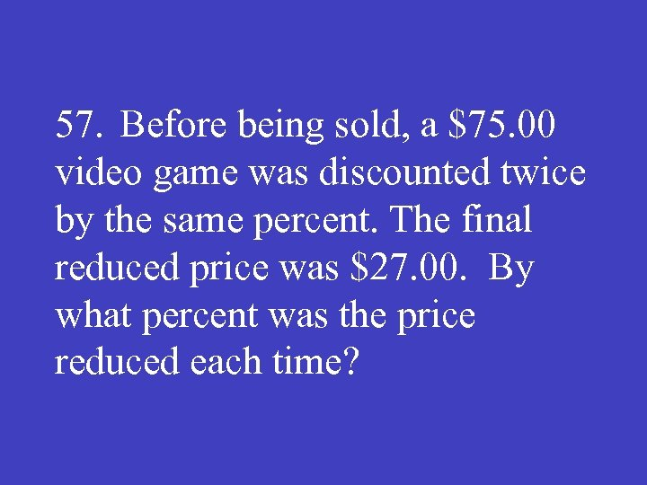 57. Before being sold, a $75. 00 video game was discounted twice by the