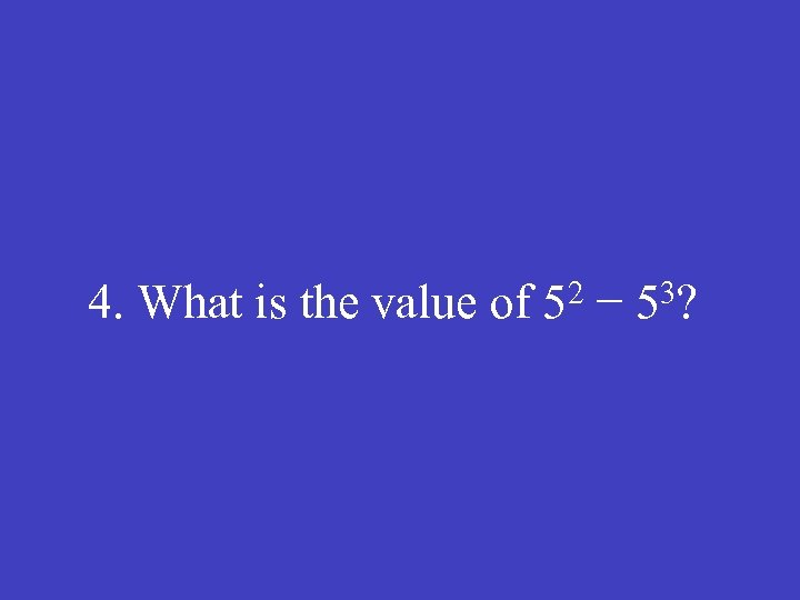 4. What is the value of 52 − 53?