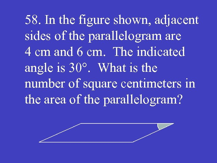 58. In the figure shown, adjacent sides of the parallelogram are 4 cm and