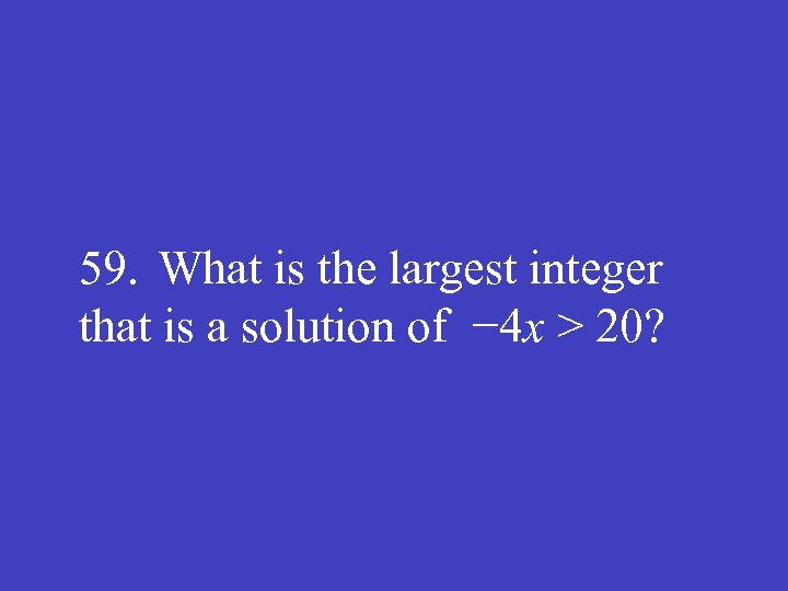 59. What is the largest integer that is a solution of − 4 x