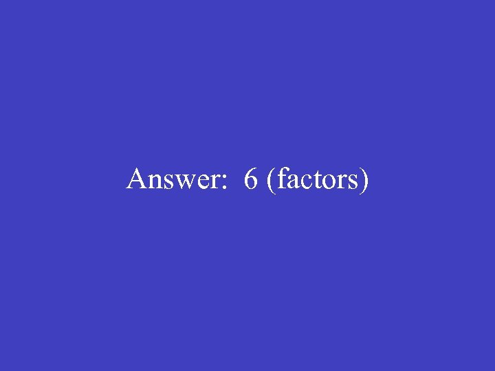 Answer: 6 (factors)