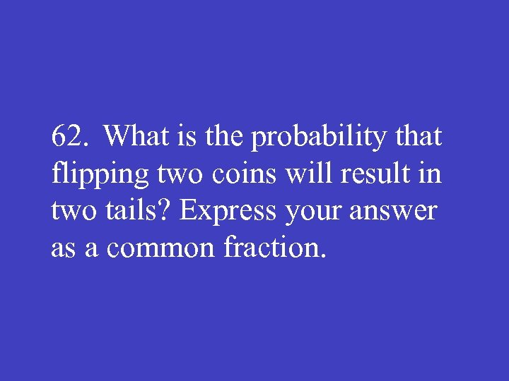 62. What is the probability that flipping two coins will result in two tails?