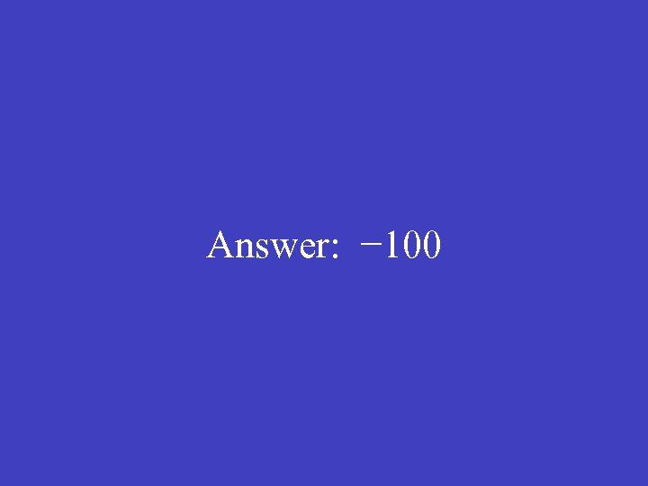 Answer: − 100