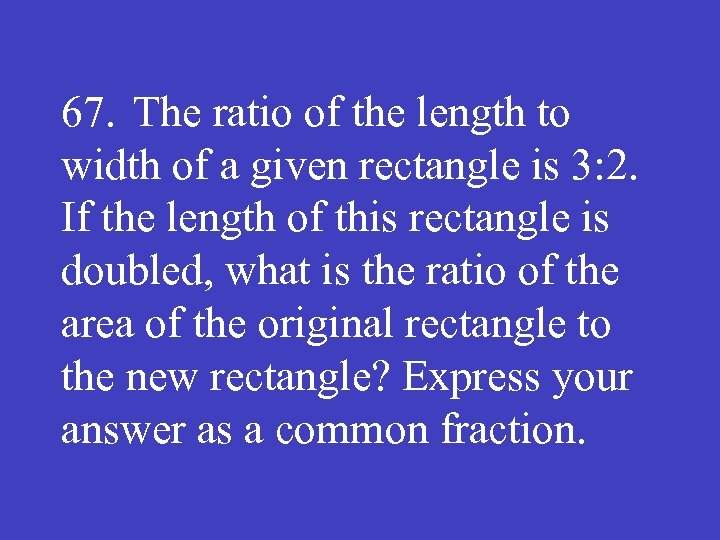 67. The ratio of the length to width of a given rectangle is 3: