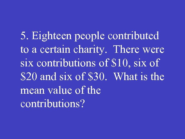 5. Eighteen people contributed to a certain charity. There were six contributions of $10,