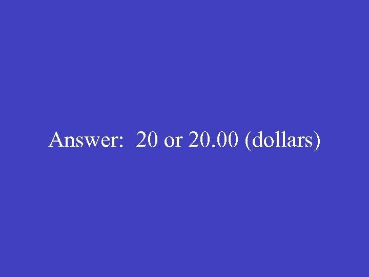 Answer: 20 or 20. 00 (dollars)
