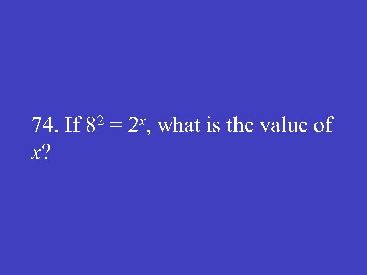 74. If 82 = 2 x, what is the value of x?