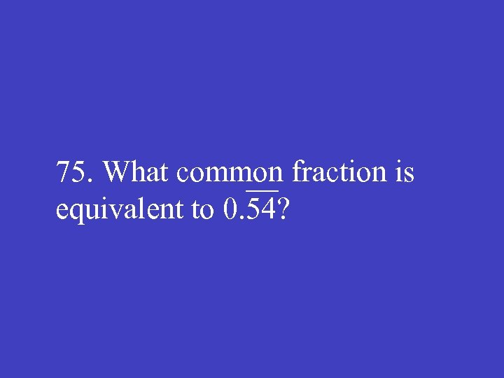 75. What common fraction is equivalent to 0. 54?