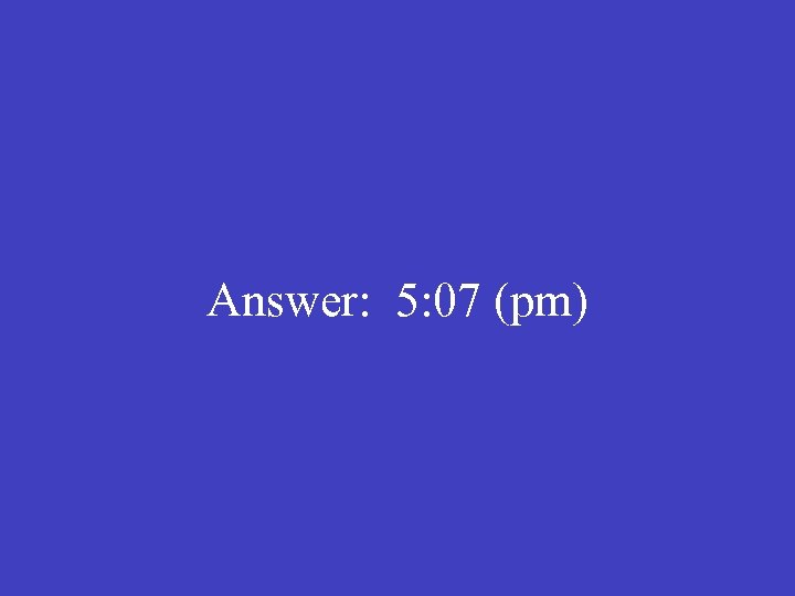Answer: 5: 07 (pm)