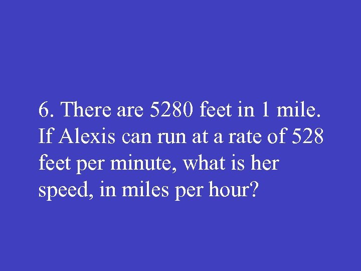6. There are 5280 feet in 1 mile. If Alexis can run at a