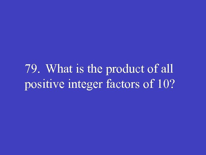 79. What is the product of all positive integer factors of 10?