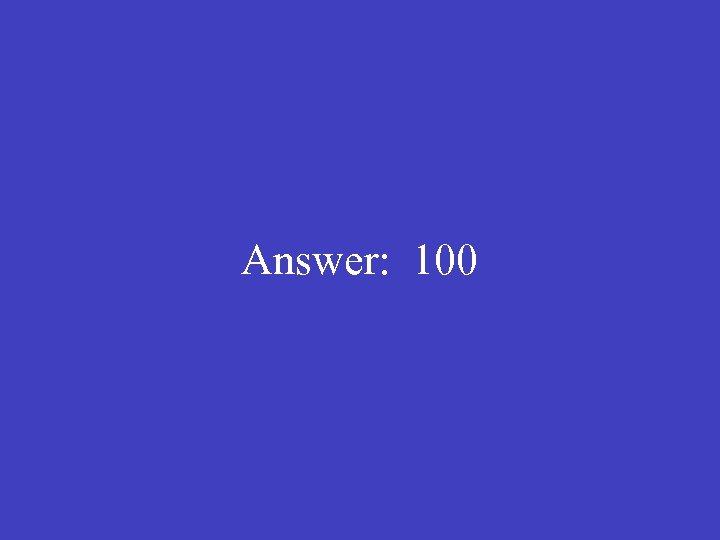 Answer: 100