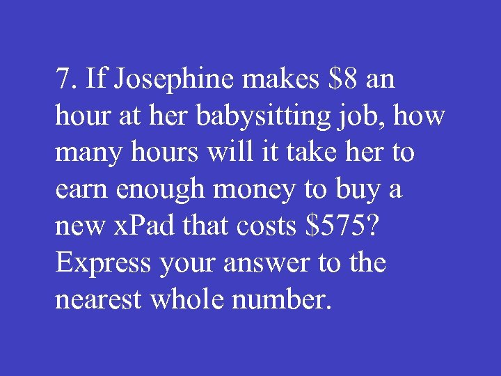 7. If Josephine makes $8 an hour at her babysitting job, how many hours