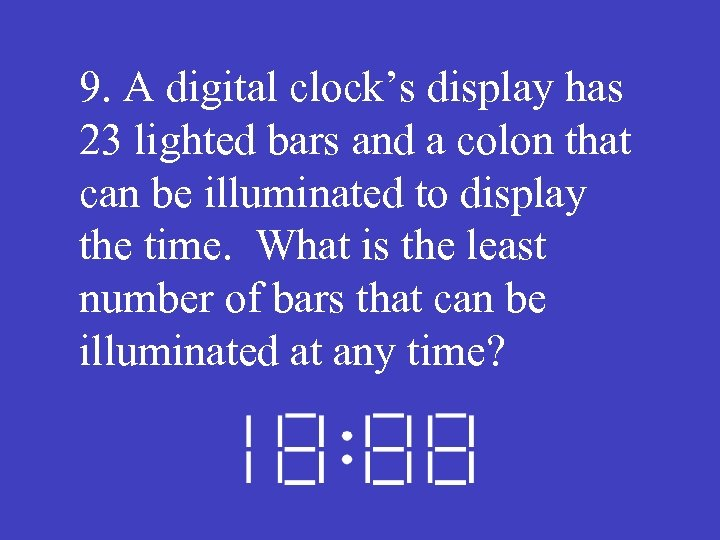 9. A digital clock's display has 23 lighted bars and a colon that can