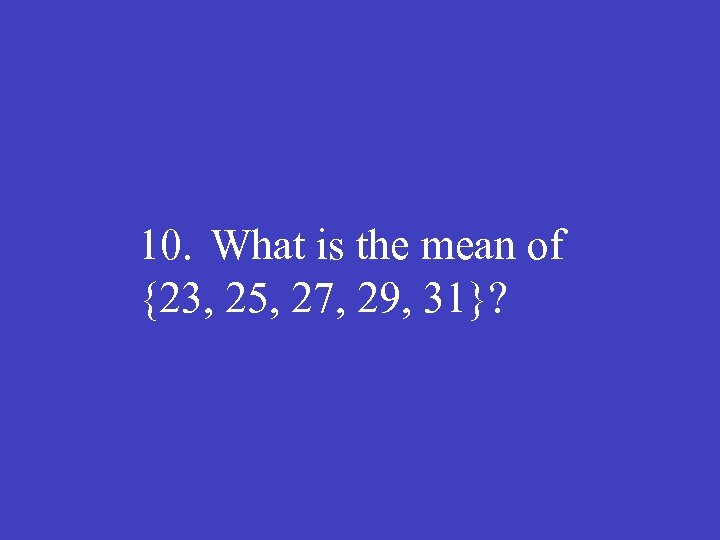 10. What is the mean of {23, 25, 27, 29, 31}?