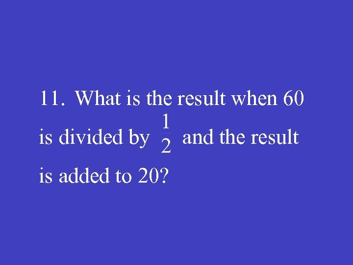 11. What is the result when 60 is divided by and the result is