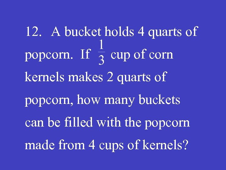 12. A bucket holds 4 quarts of popcorn. If cup of corn kernels makes