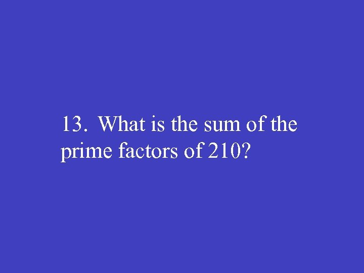 13. What is the sum of the prime factors of 210?