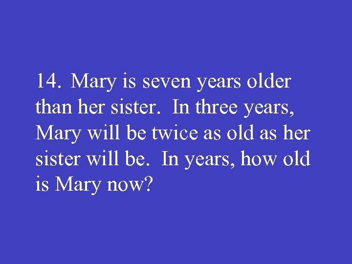 14. Mary is seven years older than her sister. In three years, Mary will
