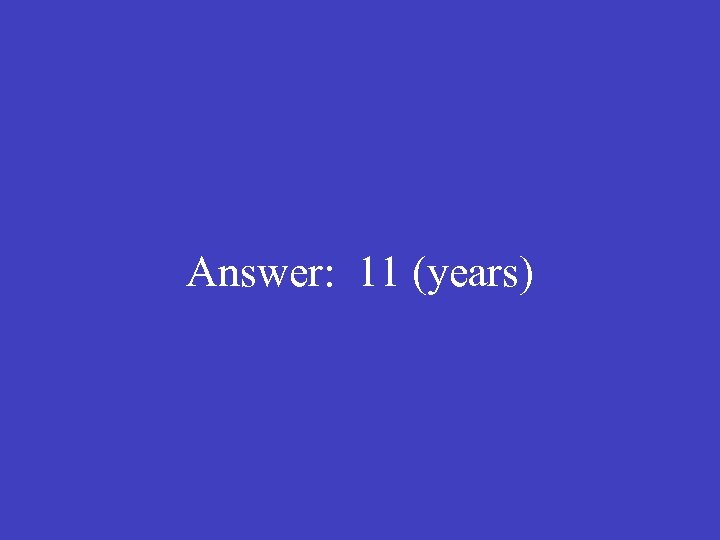 Answer: 11 (years)