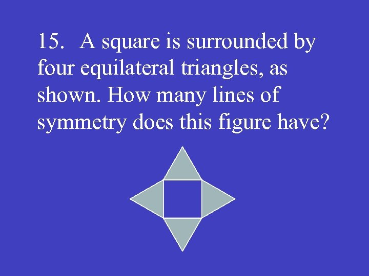 15. A square is surrounded by four equilateral triangles, as shown. How many lines