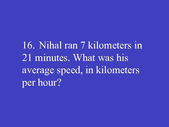 16. Nihal ran 7 kilometers in 21 minutes. What was his average speed, in