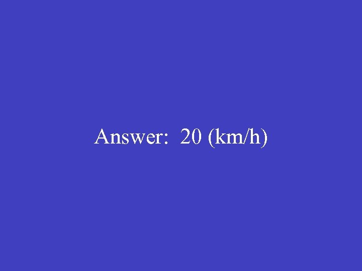Answer: 20 (km/h)