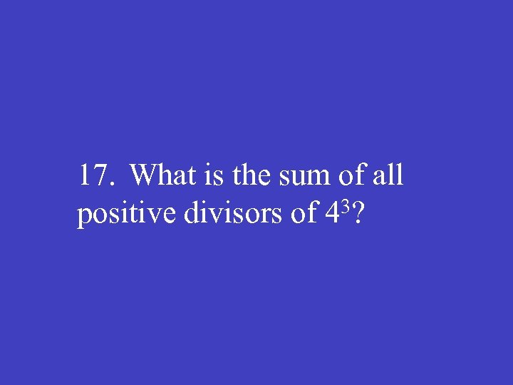 17. What is the sum of all positive divisors of 43?