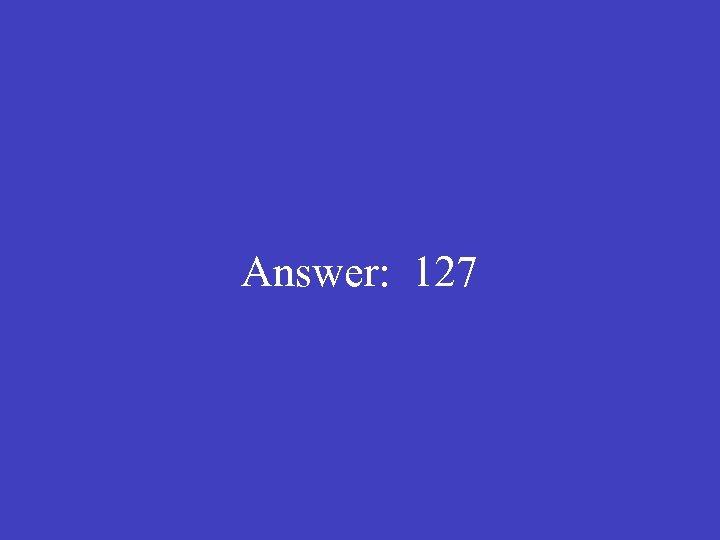 Answer: 127