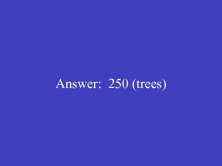 Answer: 250 (trees)