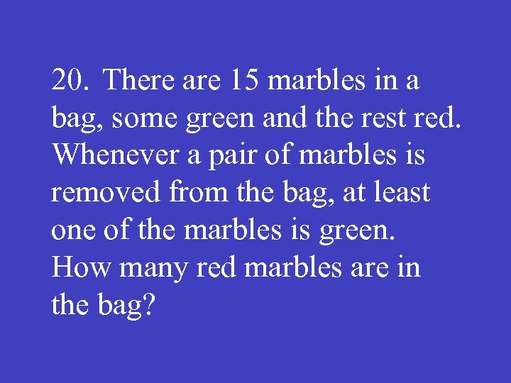 20. There are 15 marbles in a bag, some green and the rest red.