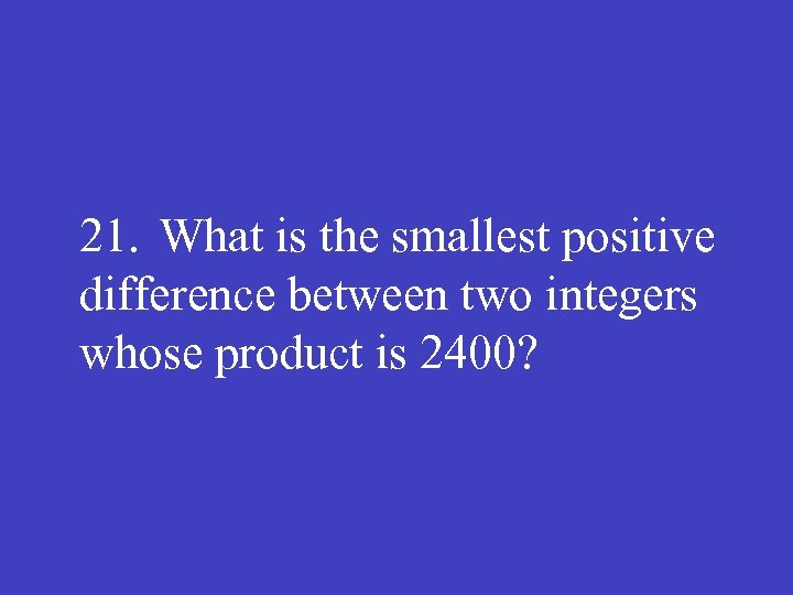 21. What is the smallest positive difference between two integers whose product is 2400?